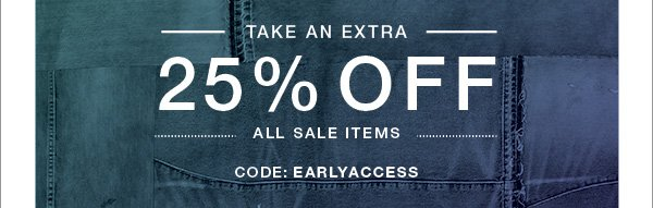 Take an extra 25% off all sale items. Use code: EARLYACCESS