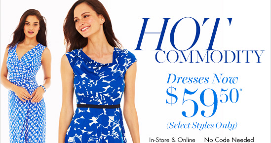 HOT COMMODITY  Dresses Now $ 59.50* (Select Styles Only)  In–Store & Online No Code Needed