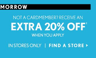 NOT A CARDMEMBER? RECEIVE AN EXTRA 20% OFF† WHEN YOU APPLY  IN STORES ONLY FIND A STORE