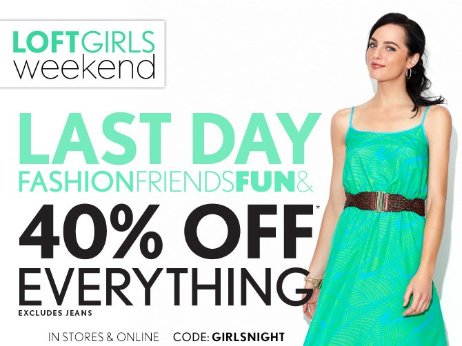 LOFTGIRLS WEEKEND  LAST DAY FASHION FRIENDS FUN &  40% OFF* EVERYTHING EXCLUDES JEANS  IN STORES & ONLINE  CODE: GIRLSNIGHT