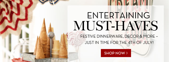 ENTERTAINING MUST-HAVES - FESTIVE DINNERWARE, DECOR & MORE - JUST IN TIME FOR THE 4TH OF JULY! SHOP NOW