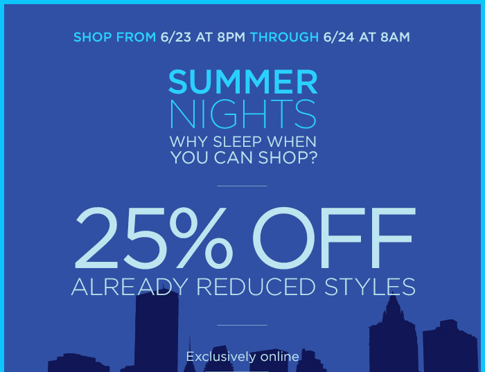 SHOP FROM 6/23 AT 8PM THROUGH 6/24 AT 8AM | SUMMER NIGHTS | WHY SLEEP WHEN YOU CAN SHOP? | 25% OFF ALREADY REDUCED STYLES | Exclusively online
