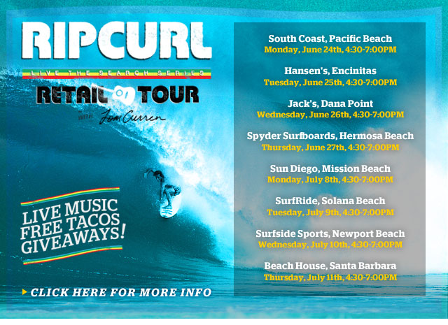 The Rip Curl Retail Tour with Tom Curren - Live Music, Free Tacos, Giveaways - South Coast, Pacif ic Beach, Monday, June 24th, 4:30-7:00PM - Hansen's, Encinitas, Tuesday, June 25th, 4:30-7:00PM - Jack's, Dana Point, Wednesday, June 26th, 4:30-7:00PM - Spyder Surf boards, Hermosa Beach, Thursday, June 27th, 4:30-7:00PM - Sun Diego, Mission Beach, Monday, July 8th, 4:30-7:00PM - SurfRide, Solana Beach, Tuesday, July 9th, 4:30-7:00PM - Surfside Sports, Newport Beach, Wednesday, July 10th, 4:30-7:00PM - Beach House, Santa Barbara ,Thursday, July 11th, 4:30-7:00PM