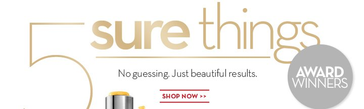 5 sure things. No guessing. Just beautiful results. AWARD WINNERS. SHOP NOW.