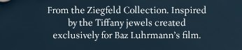 From the Ziegfeld Collection. Inspired by the Tiffany jewels created exclusively for Baz Luhrmann's film.