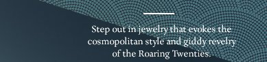 Step out in jewelry that evokes the cosmopolitan style and giddy revelry of the Roaring Twenties.