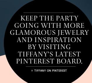 Keep the party going with more glamorous jewelry and inspiration by visiting Tiffany's latest Pinterest board. TIFFANY ON PINTEREST