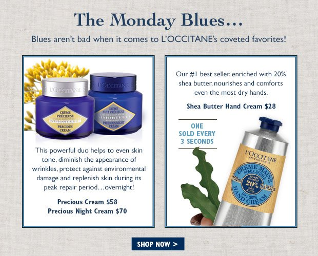 But blues aren't bad when it comes to L'OCCITANE's coveted favorites! Precious Cream $58 Precious Night Cream $70 This powerful duo helps to even skin tone, diminish the appearance of wrinkles, protect against environmental damage and replenish skin during its peak repair period…overnight!   Shea Butter Hand Cream $28  Our #1 best seller, enriched with 20% shea butter, nourishes and comforts even the most dry hands.