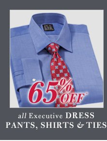 65% Off* Executive Dress Pants, Shirts & Ties