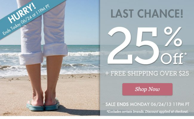 Last Chance   25% Off + free shipping over $25   HURRY! Sale Ends Monday 6/24/13 11pm PT   Shop Now