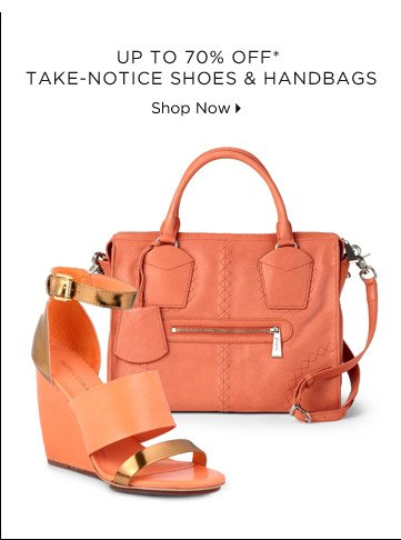Up To 70% Off* Take-Notice Shoes & Handbags