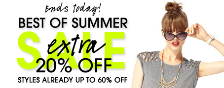 Ends today! BEST OF SUMMER SALE. extra 20% OFF. STYLES ALREADY UP TO 60% OFF