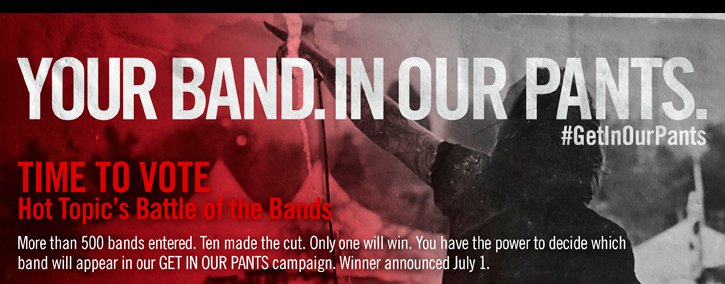YOUR BAND. IN OUR PANTS. TIME TO VOTE HOT TOPIC'S BATTLE OF THE BANDS