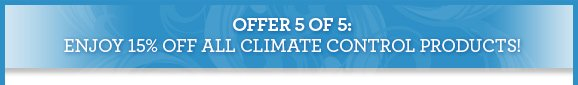 OFFER 5 OF 5: ENJOY 15% OFF ALL CLIMATE CONTROL PRODUCTS!