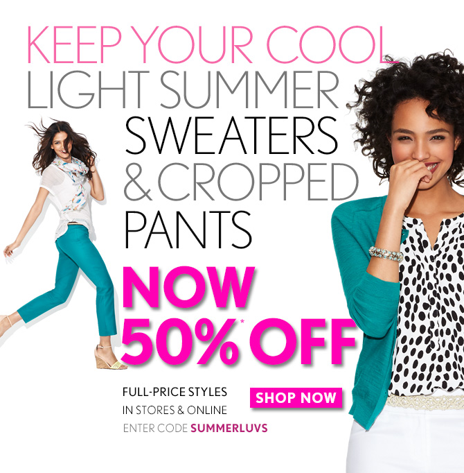 KEEP YOUR COOL  LIGHT SUMMER SWEATERS & CROPPED PANTS NOW 50%* OFF FULL–PRICE STYLES IN STORES & ONLINE  ENTER CODE SUMMERLUVS  SHOP NOW