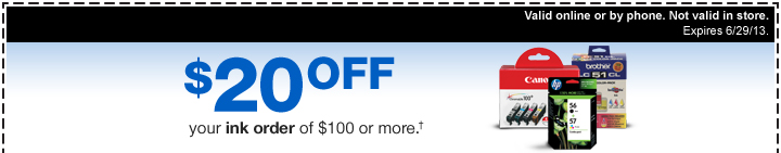 $20 off your ink order of $100  or more.† Valid online or by phone. Not valid in store. Expires  6/29/13.