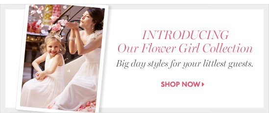 INTRODUCING OUR FLOWER GIRL COLLECTION Big day styles for your littlest guests.  SHOP NOW