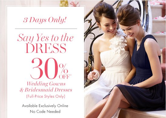 3 Days Only!  Say Yes To The Dress 30% Off* Wedding Gowns & Bridesmaid Dresses (Full–Price Styles Only)  Available Exclusively Online No Code Needed