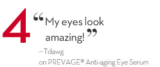 "4 ""My eyes look amazing!"" - Tdawg on PREVAGE® Anti-aging Eye Serum."