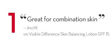 """1 """"Great for combination skin"""" - Jno78 on Visible Difference Skin Balancing Lotion SPF 15."""