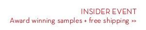INSIDER EVENT. Award winning samples + free shipping.