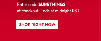 Enter code SURETHINGS at checkout. Ends at midnight PST. SHOP RIGHT NOW.