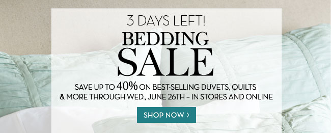 3 DAYS LEFT! BEDDING SALE - SAVE UP TO 40% ON BEST-SELLING DUVETS, QUILTS & MORE THROUGH WED., JUNE 26TH - IN STORES AND ONLINE - SHOP NOW
