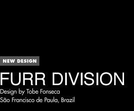 New Design - Furr Division - Design by Tobe Fonseca / Sao Francisco de Paula, Brazil