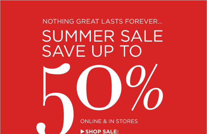 NOTHING GREAT LASTS FOREVER...SUMMER SALE SAVE UP TO 50% ONLINE & IN STORES | SHOP SALE
