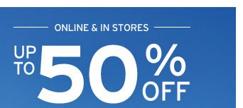 ONLINE & IN STORES UP TO 50% OFF