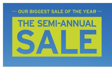 OUR BIGGEST SALE OF THE YEAR. THE SEMI-ANNUAL SALE