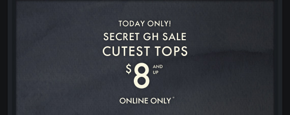 TODAY ONLY! SECRET GH SALE CUTEST  TOPS $8 AND UP ONLINE ONLY*