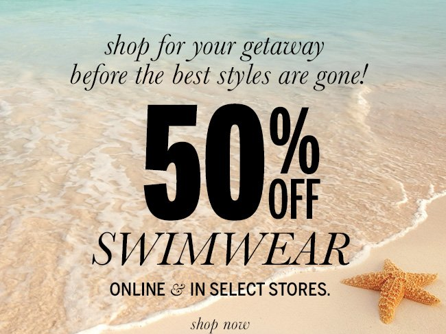Shop for your getaway before the best styles are gone! 50% Off Swimwear online & in select stores.
