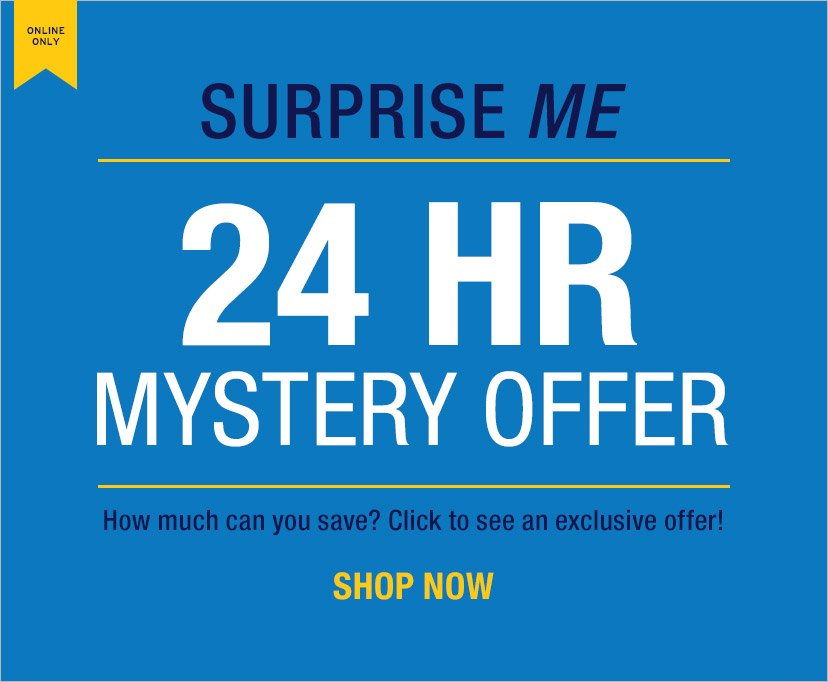 ONLINE ONLY   SURPRISE ME   24 HR MYSTERY OFFER   How much can you save? Click to see an exclusive offer!   SHOP NOW