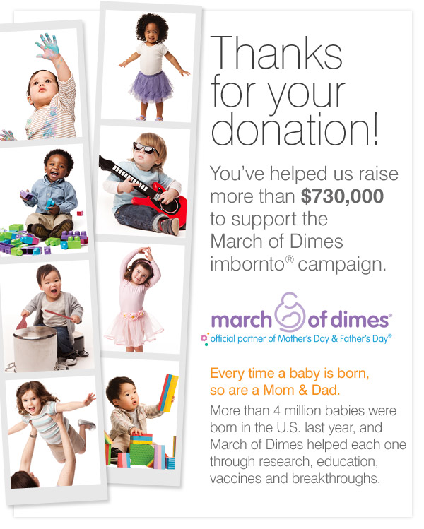 Thanks for your donation! You've helped us raise more than $730,000 to support the March of Dimes imbornto® campaign. Every time a baby is born, so are a Mom & Dad. More than 4 million babies were born in the U.S. last year, and March of Dimes helped each one through research, education, vaccines and breakthroughs.