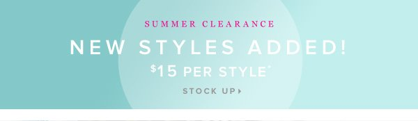 New Styles Added! SUMMER CLEARANCE $15 a Style* - - Stock Up