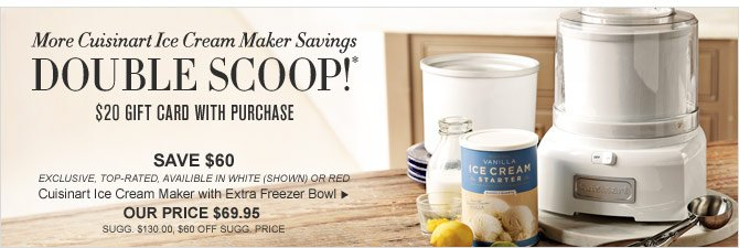 More Cuisinart Ice Cream Maker Savings - DOUBLE SCOOP!* $20 GIFT CARD WITH PURCHASE - SAVE $60 - EXCLUSIVE, TOP-RATED, AVAILIBLE IN WHITE (SHOWN) OR RED -  Cuisinart Ice Cream Maker with Extra Freezer Bowl - OUR PRICE $69.95 (SUGG. $130.00, $60 OFF SUGG. PRICE)