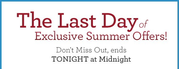 The Last Day of Exclusive Summer Offers! Don't Miss Out, ends TONIGHT at Midnight