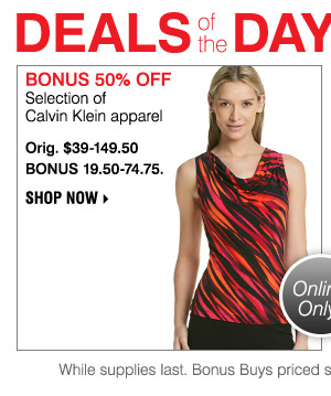DEALS OF THE DAY TODAY ONLY BONUS 50% OFF Selection of Calvin Klein apparel Orig. $39-149.50. BONUS 19.50-74.75.