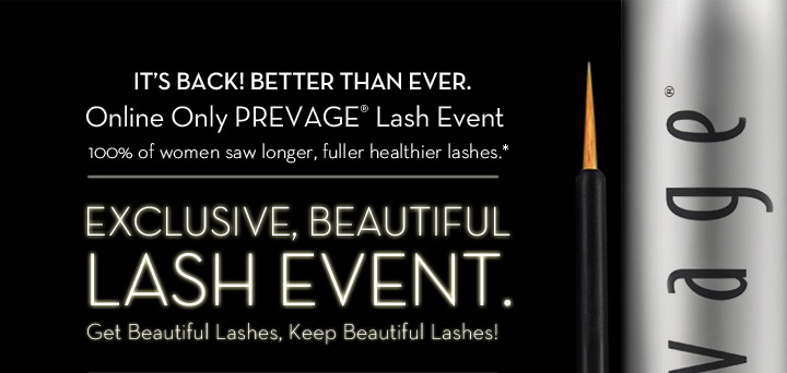 IT'S BACK! BETTER THAN EVER. Online Only PREVAGE® Lash Event. 100% of women saw longer, fuller healthier lashes.* EXCLUSIVE, BEAUTIFUL LASH EVENT. Get Beautiful Lashes, Keep Beautiful Lashes!
