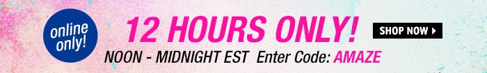 12 HOURS ONLY! NOON - MIDNIGHT  EST Enter Code: AMAZE