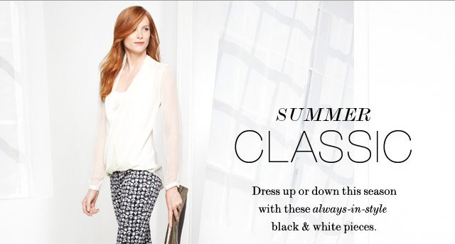 Summer Classic - Dress up or down this season with these always-in-style black & white pieces.