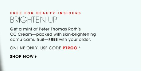 Free For Beauty Insiders. Brighten Up. Get a mini of Peter Thomas Roth's CC Cream - packed with skin-brightening camu camu fruit - FREE with your order. Online only. Use code PTRCC.* Shop now