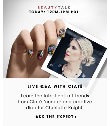 Live Q&A With Ciate. Learn the latest nail art trends from Ciate founder and creative director Charlotte Knight. BeautyTalk. Tomorrow: 12-1 PDT. Ask the expe
