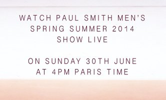 WATCH PAUL SMITH MENS SPRING SUMMER 2014 SHOW LIVE ON SUNDAY 30TH JUNE AT 4PM PARIS TIME