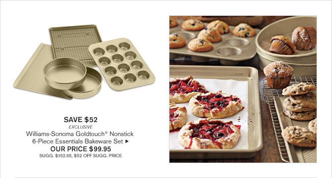 SAVE $52 - EXCLUSIVE - Williams-Sonoma Goldtouch® Nonstick 6-Piece Essentials Bakeware Set - OUR PRICE $99.95 (SUGG. $152.65, $52 OFF SUGG. PRICE)