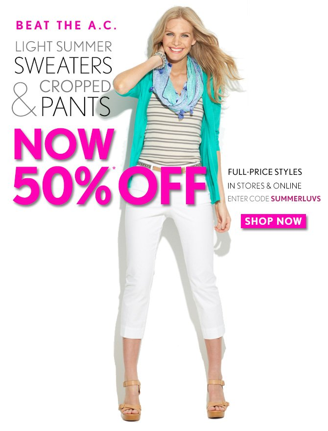 BEAT THE A.C.  LIGHT SUMMER SWEATERS & CROPPED PANTS NOW 50%* OFF  FULL–PRICE STYLES IN STORES & ONLINE ENTER CODE SUMMERLUVS  SHOP NOW