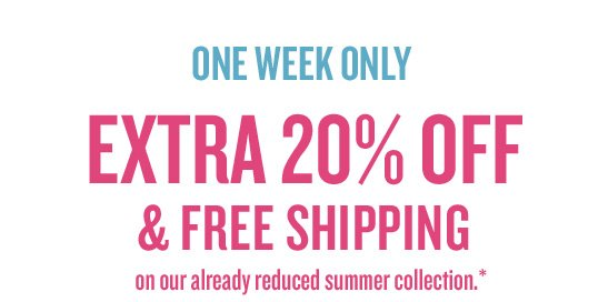 ONE WEEK ONLY: EXTRA 20% OFF & FREE SHIPPING on our already reduced summer collection.*