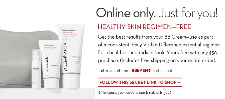 Online only. Just for you! HEALTHY SKIN REGIMEN - FREE. Get the best results from your BB Cream - use as part of a consistent, daily Visible Difference essential regimen for healthier and radiant look. Yours free with any $30 purchase. (Includes free shipping on your entire order). Enter secret code BBEVENT at checkout. FOLLOW THIS SECRET LINK TO SHOP. (Members, your code is combinable. Enjoy!)