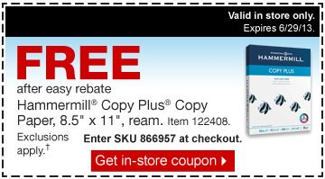 Free  after easy rebate. Hammermill Copy Plus Copy Paper, 8.5 inches by 11  inches, ream. Item 122408. Exclusions apply.† Enter SKU 866957 at  checkout. Get in-store coupon. Valid in store only. Expires  6/29/13.